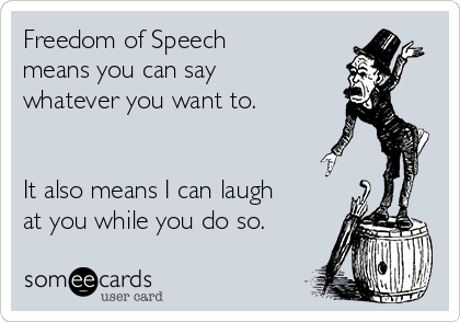 Freedom of Speech means you can say whatever you want to.    It also means I can laugh at you while you do so.