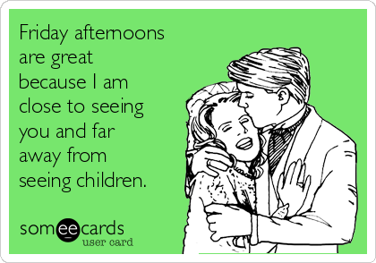 Friday afternoons are great because I am close to seeing you and far away from seeing children.