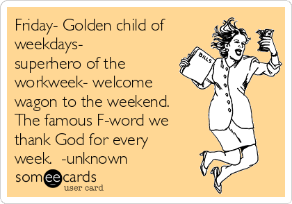 Friday- Golden child of weekdays- superhero of the workweek- welcome wagon to the weekend. The famous F-word we thank God for every week.  -unknown