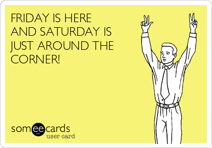 FRIDAY IS HERE  AND SATURDAY IS JUST AROUND THE CORNER!