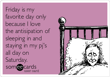 Friday is my favorite day only because I love the antisipation of sleeping in and staying in my pj's all day on Saturday.