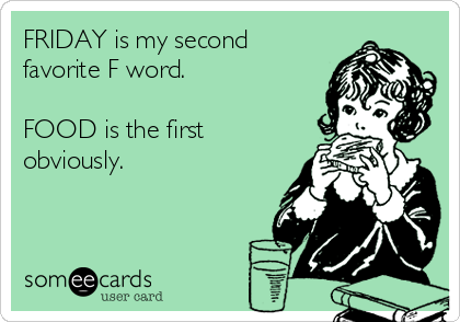 FRIDAY is my second favorite F word.  FOOD is the first obviously.