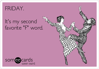"""FRIDAY.   It's my second favorite """"F"""" word."""