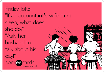 "Friday Joke: ""If an accountant's wife can't sleep, what does she do?"" ""Ask, her husband to talk about his day!"""