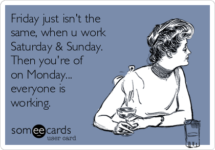 Friday just isn't the same, when u work Saturday & Sunday. Then you're of on Monday... everyone is working.