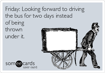 Friday: Looking forward to driving the bus for two days instead of being thrown under it.