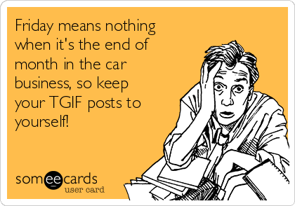 Friday means nothing when it's the end of month in the car business, so keep your TGIF posts to yourself!