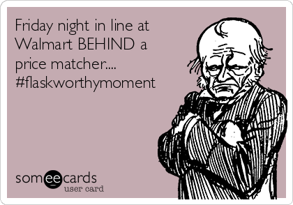 Friday night in line at Walmart BEHIND a price matcher.... #flaskworthymoment