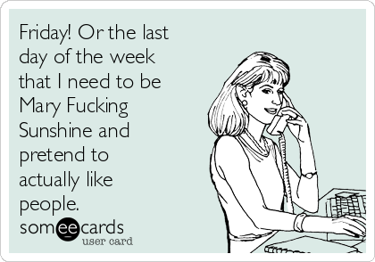Friday! Or the last day of the week that I need to be Mary Fucking Sunshine and pretend to actually like people.