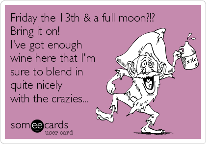 Friday the 13th & a full moon?!? Bring it on! I've got enough wine here that I'm sure to blend in quite nicely  with the crazies...
