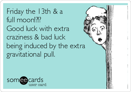 Friday the 13th & a full moon!?!? Good luck with extra craziness & bad luck being induced by the extra gravitational pull.