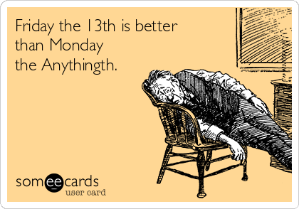 Friday the 13th is better than Monday the Anythingth.