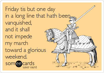 Friday tis but one day in a long line that hath been vanquished, and it shall not impede my march  toward a glorious weekend.