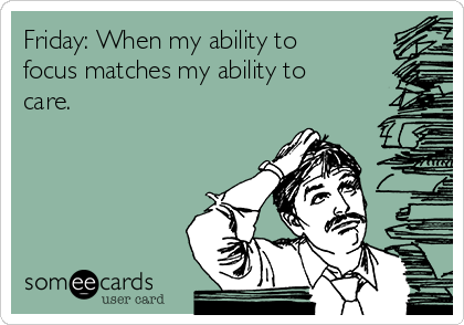 Friday: When my ability to focus matches my ability to care.