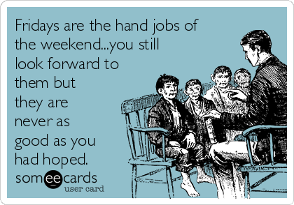 Fridays are the hand jobs of the weekend...you still look forward to them but they are never as good as you had hoped.