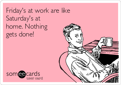 Friday's at work are like Saturday's at home. Nothing gets done!