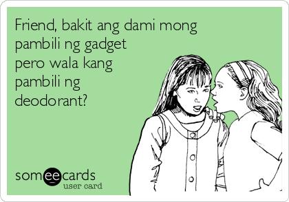Friend, bakit ang dami mong pambili ng gadget pero wala kang pambili ng deodorant?