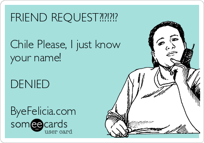 FRIEND REQUEST?!?!?!?  Chile Please, I just know your name!  DENIED  ByeFelicia.com