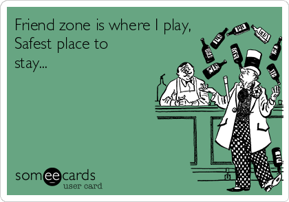 Friend zone is where I play, Safest place to stay...