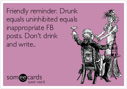 Friendly reminder. Drunk equals uninhibited equals inappropriate FB posts. Don't drink and write..
