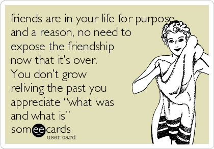 """friends are in your life for purpose and a reason, no need to expose the friendship now that it's over. You don't grow reliving the past you appreciate """"what was and what is"""""""