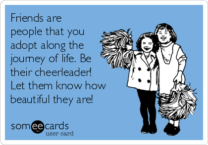 Friends are people that you adopt along the journey of life. Be their cheerleader! Let them know how beautiful they are!