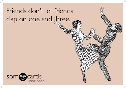 Friends don't let friends clap on one and three.