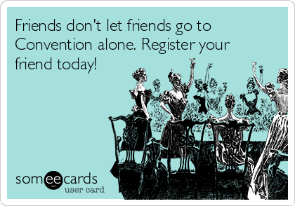 Friends don't let friends go to Convention alone. Register your friend today!