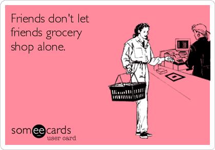 Friends don't let friends grocery shop alone.
