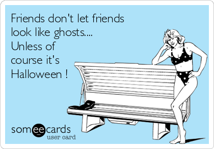 Friends don't let friends look like ghosts.... Unless of course it's Halloween !