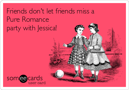 Friends don't let friends miss a Pure Romance party with Jessica!