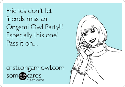 Friends don't let friends miss an Origami Owl Party!!!  Especially this one! Pass it on....   cristi.origamiowl.com