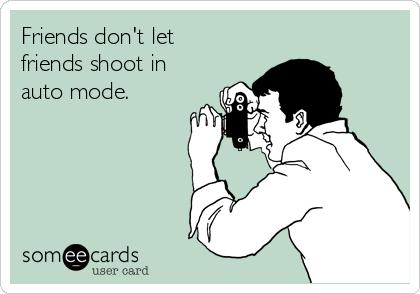Friends don't let friends shoot in auto mode.