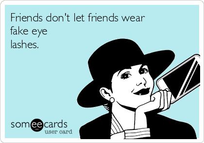 Friends don't let friends wear fake eye lashes.