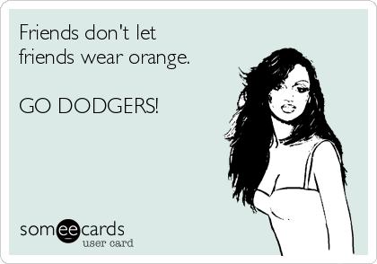 Friends don't let friends wear orange.  GO DODGERS!