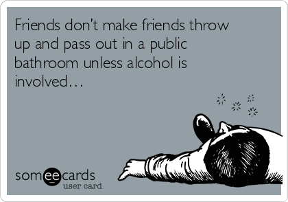 Friends don't make friends throw up and pass out in a public bathroom unless alcohol is involved…