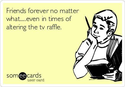 Friends forever no matter what.....even in times of altering the tv raffle.
