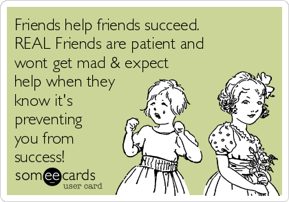 Friends help friends succeed.  REAL Friends are patient and wont get mad & expect help when they know it's preventing you from success!