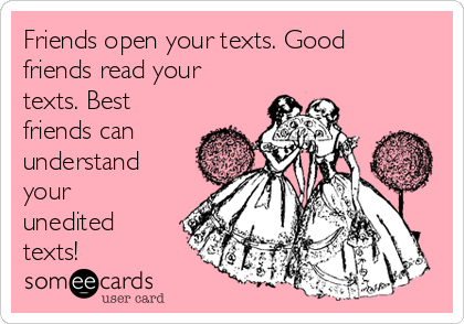 Friends open your texts. Good friends read your texts. Best friends can understand your unedited texts!