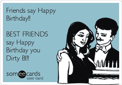 BEST FRIENDS Say Happy Birthday You Dirty B
