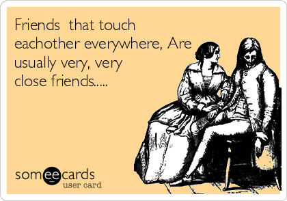 Friends  that touch eachother everywhere, Are usually very, very close friends.....