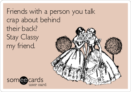 Friends with a person you talk crap about behind their back? Stay Classy my friend.