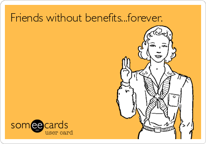 Friends without benefits...forever.