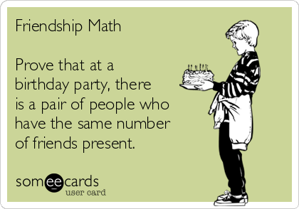 Friendship Math  Prove that at a birthday party, there  is a pair of people who  have the same number  of friends present.