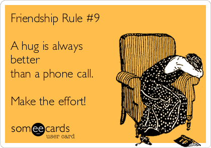 Friendship Rule #9  A hug is always better  than a phone call.  Make the effort!