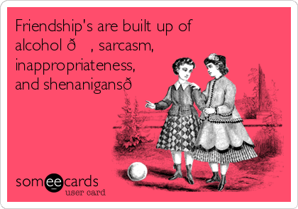 Friendship's are built up of alcohol