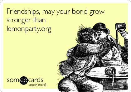 Friendships, may your bond grow stronger than lemonparty.org