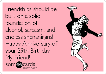 Friendships should be built on a solid foundation of alcohol, sarcasm, and endless shenanigans!    Happy Anniversary of your 29th Birthday  My Friend!