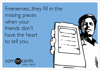 Frienemies...they fill in the missing pieces when your friends don't have the heart to tell you.