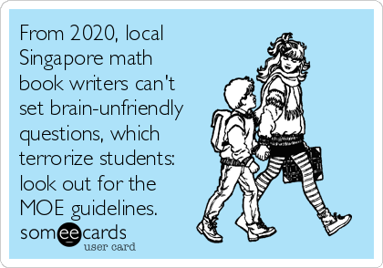 From 2020, local Singapore math book writers can't set brain-unfriendly questions, which terrorize students: look out for the MOE guidelines.